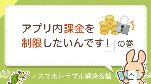 スマホトラブル解決物語「アプリ内課金を制限したいんです!」の巻