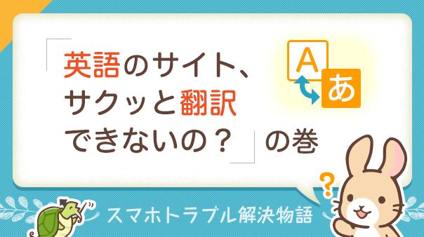 スマホトラブル解決物語「英語のサイト、サクッと翻訳できないの?」の巻
