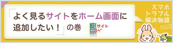 スマホトラブル解決物語「よく見るサイトをホーム画面に追加したい!」の巻