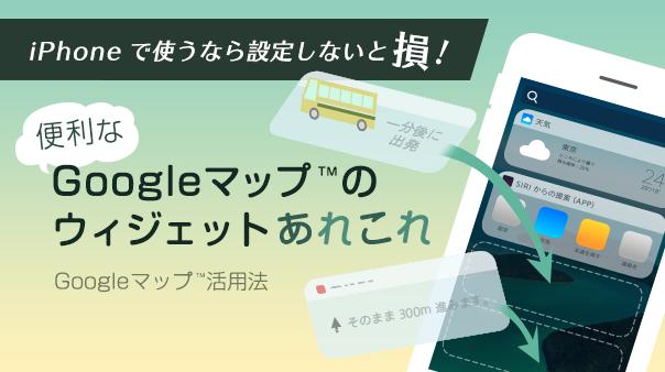 iPhoneで使うなら設定しないと損!便利なGoogle マップのウィジェットあれこれGoogle マップ活用法