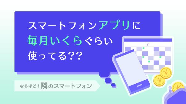 スマートフォンアプリに毎月いくらぐらい使ってる??なるほど! 隣のスマートフォン