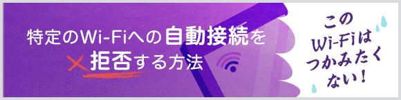 このWi-Fiはつかみたくない!特定のWi-Fiへの自動接続を拒否する方法