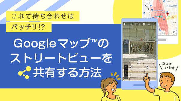 これで待ち合わせはバッチリ!?Google マップ™のストリートビューを共有する方法