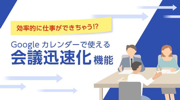 効率的に仕事ができちゃう!?Googleカレンダーで使える「会議迅速化」機能