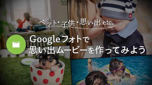 ペット・子供・思い出etc. Googleフォトで思い出ムービーを作ってみよう