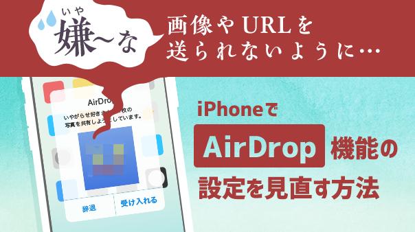 嫌~な画像やURLを送られないように iPhoneでAirDrop機能の設定を見直す方法