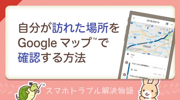 自分が訪れた場所をGoogle マップで確認する方法 スマホトラブル解決物語