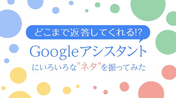 """どこまで返答してくれる!?Google アシスタントにいろいろな""""ネタ""""を振ってみた"""