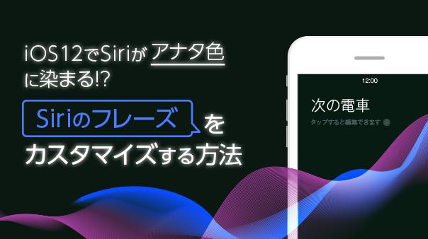 iOS 12でSiriがアナタ色に染まる!?Siriのフレーズをカスタマイズする方法