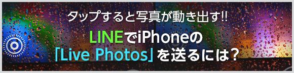 タップすると写真が動き出す!!LINEでiPhoneの「Live Photos」を送るには?