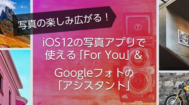 写真の楽しみ広がる!iOS 12の写真アプリで使える「For You」&Google フォトの「アシスタント」