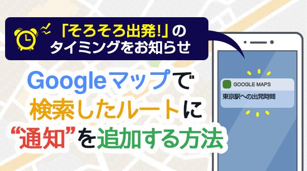 """「そろそろ出発!」のタイミングをお知らせ Google マップで検索したルートに""""通知""""を追加する方法"""
