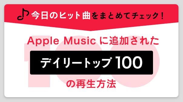 今日のヒット曲をまとめてチェック!Apple Musicに追加された「デイリートップ100」の再生方法