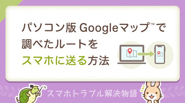 パソコン版Googleマップで調べたルートをスマホに送る方法 スマホトラブル解決物語