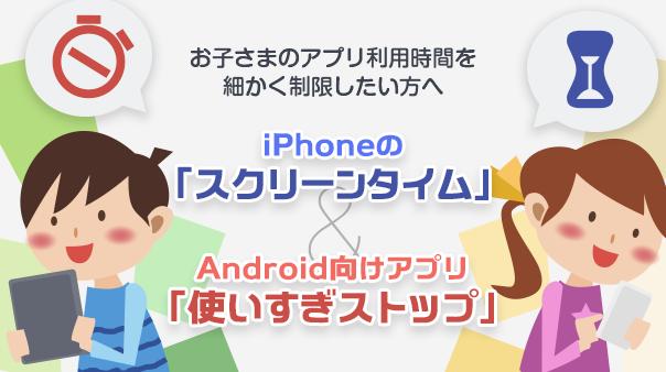 お子さまのアプリ利用時間を細かく制限したい方へ iPhoneの「スクリーンタイム」&Android向けアプリ「使いすぎストップ」