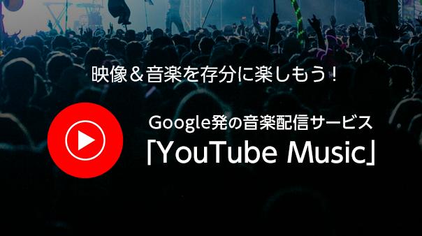 映像&音楽を存分に楽しもう!Google発の音楽配信サービス「YouTube Music」