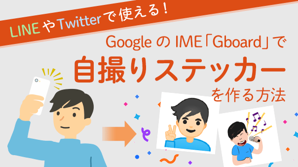 LINEやTwitterで使える!GoogleのIME「Gboard」で自撮りステッカーを作る方法