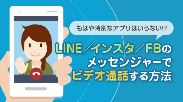 もはや特別なアプリはいらない!?LINE/インスタ/FBのメッセンジャーでビデオ通話する方法