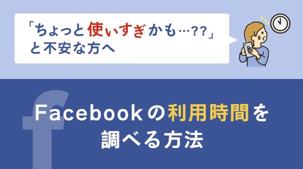 「ちょっと使いすぎかも…??」と不安な方へ Facebookの利用時間を調べる方法