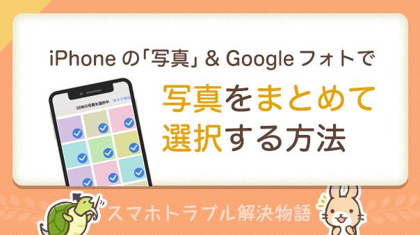 iPhoneの「写真」&Google フォトで写真をまとめて選択する方法 スマホトラブル解決物語