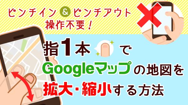 ピンチイン&ピンチアウト操作不要!指1本でGoogle マップ™の地図を拡大・縮小する方法