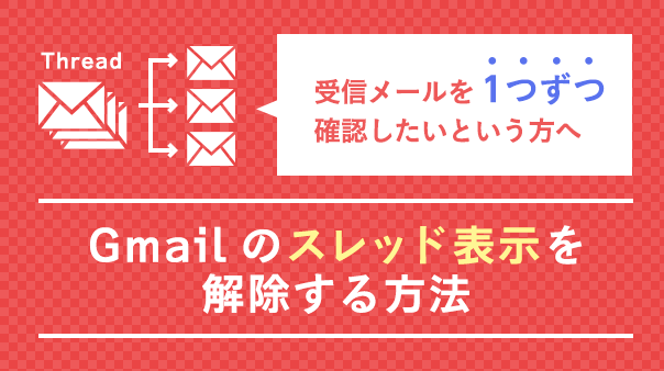 受信メールを1つずつ確認したいという方へ Gmailのスレッド表示を解除する方法