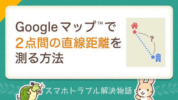 Google™ マップで2点間の直線距離を測る方法 スマホトラブル解決物語
