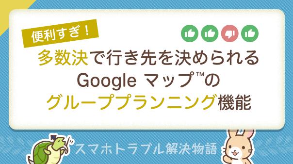 便利すぎ! 多数決で行き先を決められるGoogle マップ™のグループプランニング機能 スマホトラブル解決物語