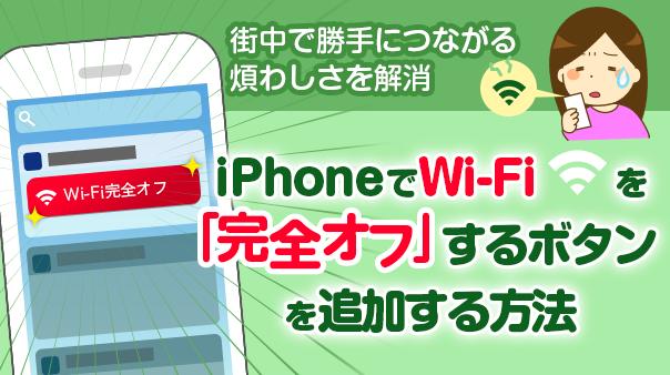 街中で勝手につながる煩わしさを解消 iPhoneでWi-Fiを「完全オフ」するボタンを追加する方法
