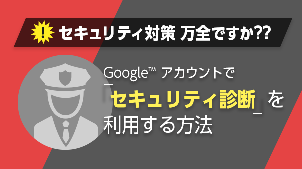 セキュリティ対策万全ですか??Google™ アカウントで「セキュリティ診断」を利用する方法