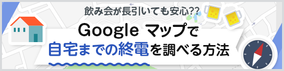 飲み会が長引いても安心??Google マップで自宅までの終電を調べる方法