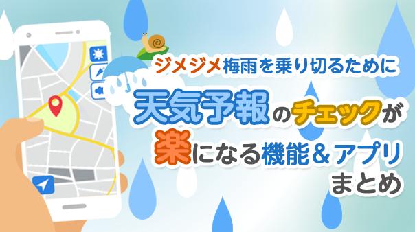 ジメジメ梅雨を乗り切るために 天気予報のチェックが楽になる機能&アプリまとめ