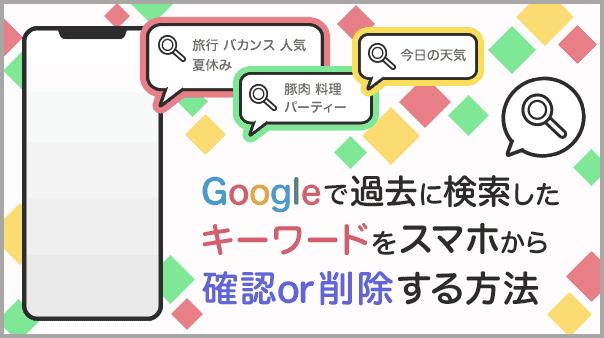 Google™で過去に検索したキーワードをスマホから確認or削除する方法