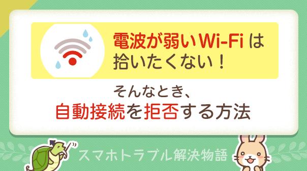電波が弱いWi-Fiは拾いたくない!そんなとき、自動接続を拒否する方法スマホトラブル解決物語
