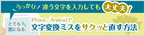 うっかり違う文字を入力しても大丈夫! iPhone/Android™で文字変換ミスをサクッと直す方法