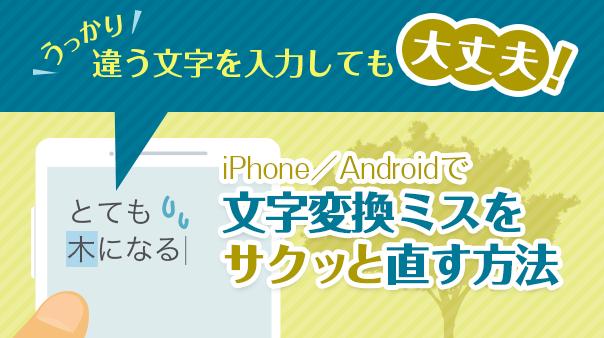 うっかり違う文字を入力しても大丈夫!iPhone/Android™で文字変換ミスをサクッと直す方法
