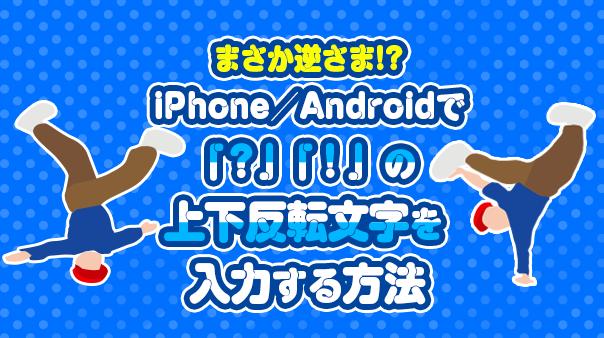 まさか逆さま!?iPhone/Androidで「!」「?」の上下反転文字を入力する方法