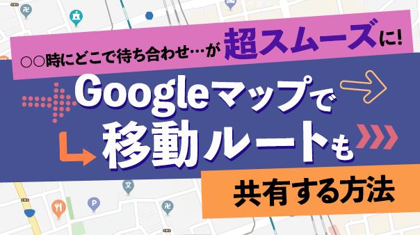 ○○時にどこで待ち合わせ…が超スムーズに!Google マップ™で移動ルートも共有する方法