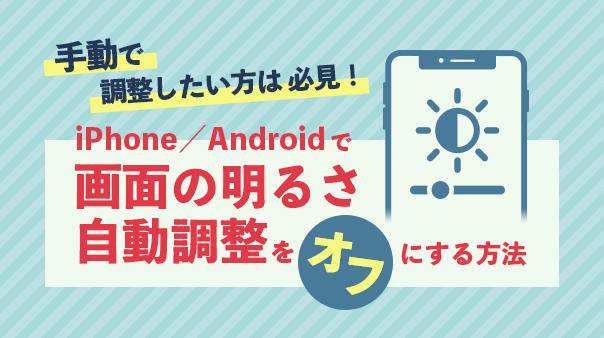 手動で調整したい方は必見!iPhone/Android™で画面の明るさ自動調整をオフにする方法