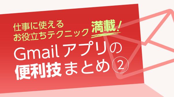 仕事に使えるお役立ちテクニック満載!Gmail™ アプリの便利技まとめ②