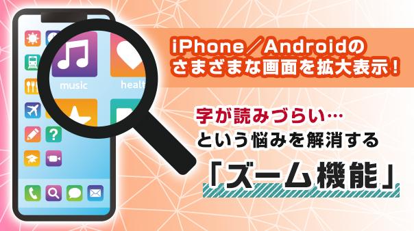 iPhone/Android™のさまざまな画面を拡大表示!字が読みづらい…という悩みを解消する「ズーム機能」
