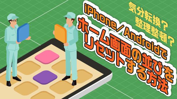 気分転換?整理整頓?iPhone/Android™でホーム画面の並びをリセットする方法