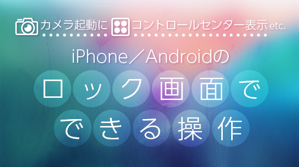 カメラ起動にコントロールセンター表示etc. iPhone/Android™のロック画面でできる操作