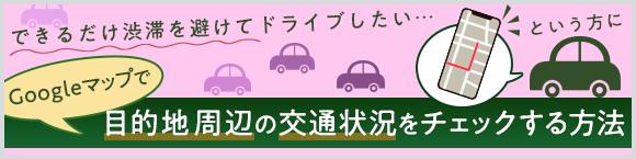 できるだけ渋滞を避けてドライブしたい…という方にGoogle マップ™で目的地周辺の交通状況をチェックする方法
