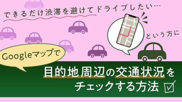 """""""できるだけ渋滞を避けてドライブしたい…という方にGoogle マップ™で目的地周辺の交通状況をチェックする方法"""