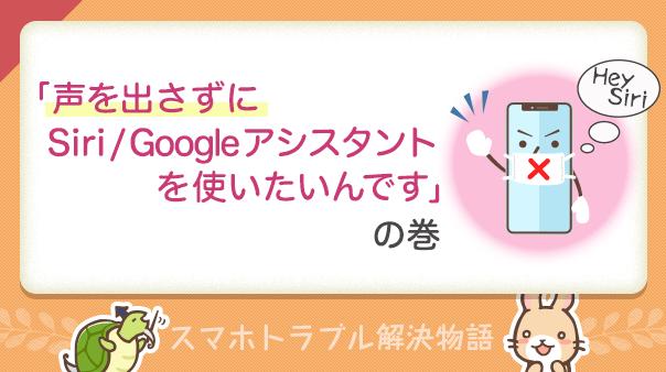 スマホトラブル解決物語 「声を出さずにSiri/Googleアシスタントを使いたいんです」の巻