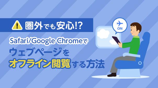 圏外でも安心!?Safari/Google Chromeでウェブページをオフライン閲覧する方法