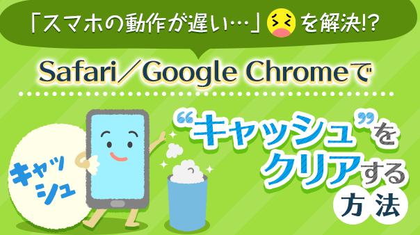 """「スマホの動作が遅い…」を解決!?Safari/Google Chromeで""""キャッシュ""""をクリアする方法"""