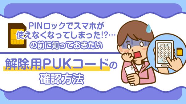 PINロックでスマホが使えなくなってしまった!?…の前に知っておきたい 解除用PUKコードの確認方法