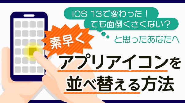 iOS 13で変わった!でも面倒くさくない?と思ったあなたへ 素早くアプリアイコンを並べ替える方法